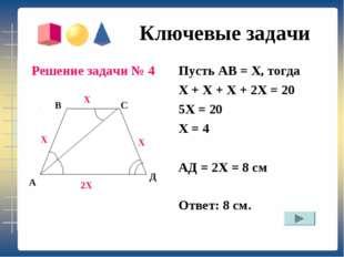 Ключевые задачи Решение задачи № 4 Пусть АВ = Х, тогда Х + Х + Х + 2Х = 20 5