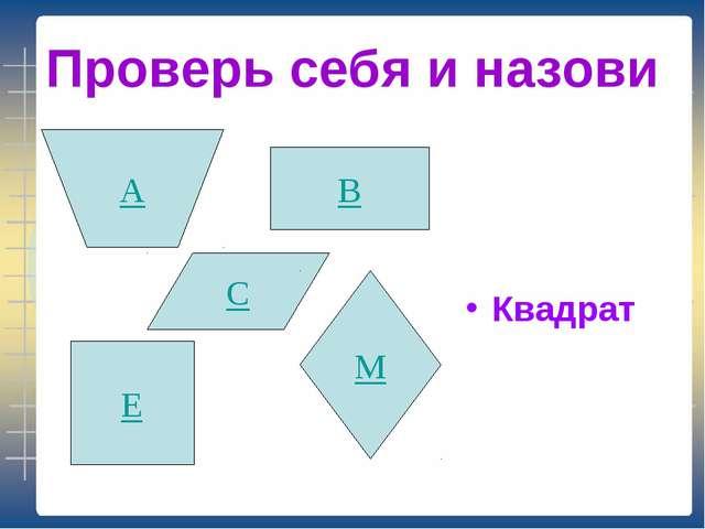 Проверь себя и назови Квадрат В С М А Е