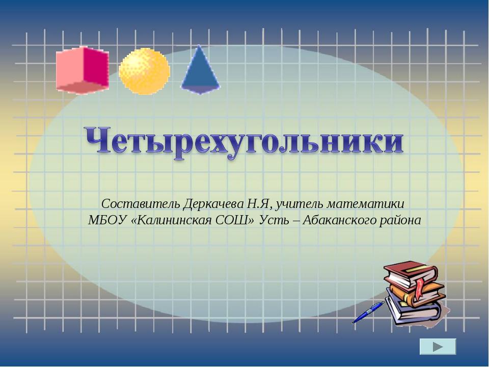 Составитель Деркачева Н.Я, учитель математики МБОУ «Калининская СОШ» Усть –...