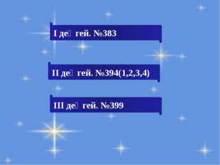І деңгей. №383 ІІ деңгей. №394(1,2,3,4) ІІІ деңгей. №399