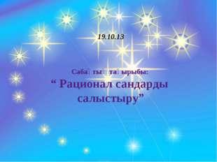 """19.10.13 Сабақтың тақырыбы: """" Рационал сандарды салыстыру"""""""