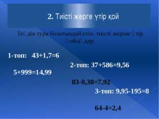 2. Тиісті жерге үтір қой 1-топ: 43+1,7=6 5+999=14,99 2-топ: 37+586=9,56