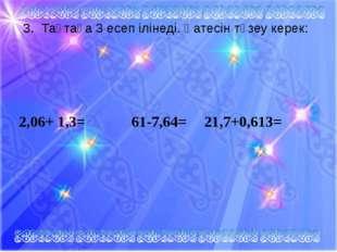 3. Тақтаға 3 есеп ілінеді. Қатесін түзеу керек: 2,06+ 1,3= 61-7,64=21,7+0,