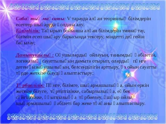 Сабақтың мақсаты: V тарауда алған теориялық білімдерін есептер шығаруда қолда...