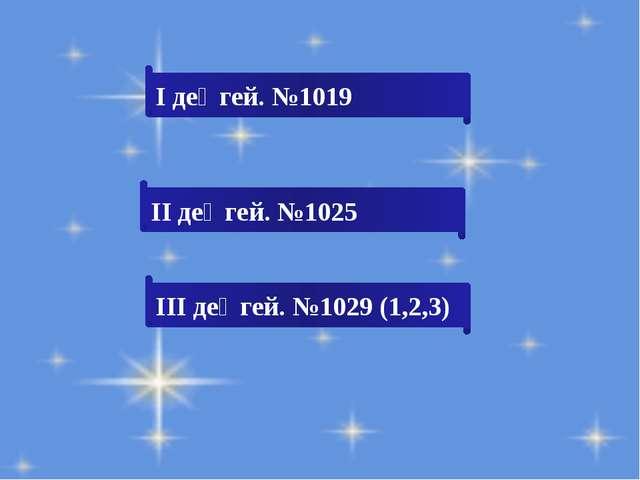 І деңгей. №1019 ІІ деңгей. №1025 ІІІ деңгей. №1029 (1,2,3)