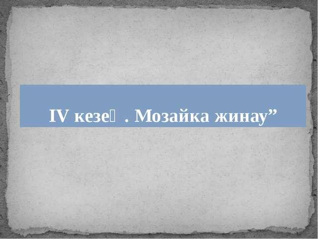 """ІV кезең. Мозайка жинау"""""""