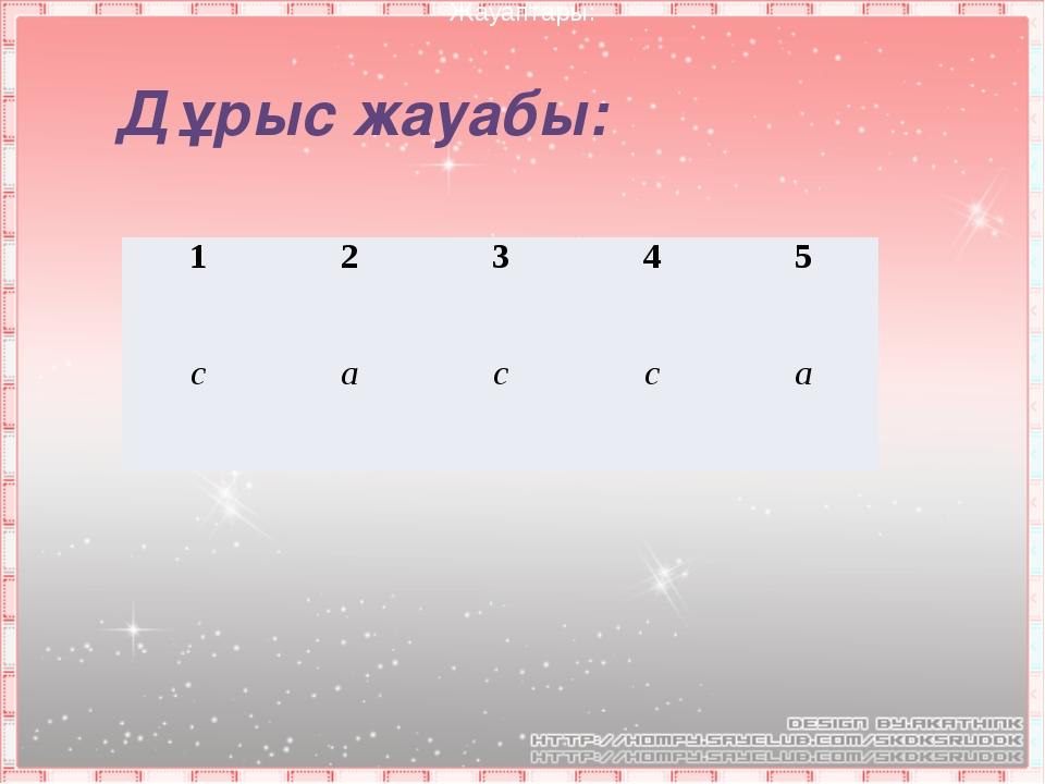 Дұрыс жауабы: Жауаптары: 1 2 3 4 5 c a c c a
