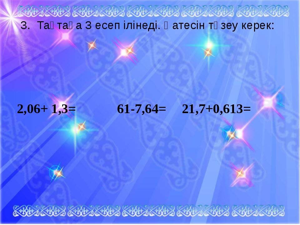 3. Тақтаға 3 есеп ілінеді. Қатесін түзеу керек: 2,06+ 1,3= 61-7,64=21,7+0,...