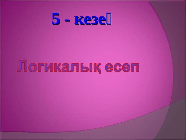 5 - кезең