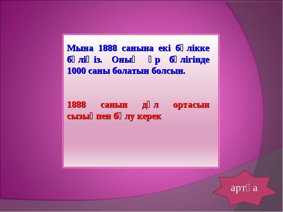 артқа Мына 1888 санына екі бөлікке бөліңіз. Оның әр бөлігінде 1000 саны болат...