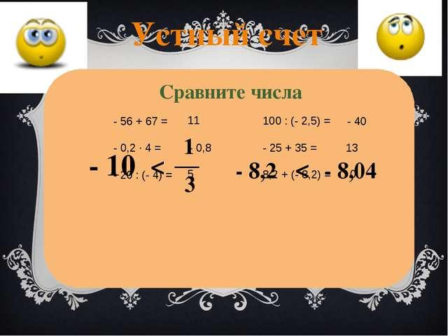 Устный счет - 56 + 67 = - 0,2 ∙ 4 = - 20 : (- 4) = 100 : (- 2,5) = - 25 + 35...