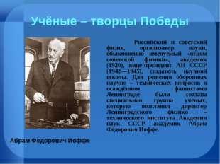 Учёные – творцы Победы Российский и советский физик, организатор науки, обы