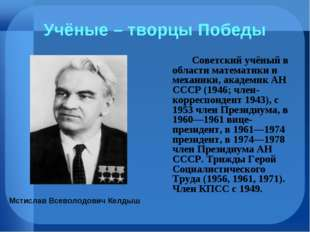 Учёные – творцы Победы Советский учёный в области математики и механики, ак