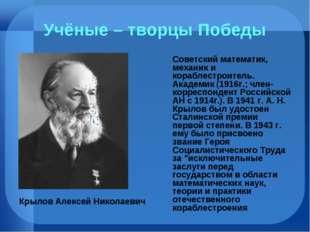 Учёные – творцы Победы Советский математик, механик и кораблестроитель. Акаде