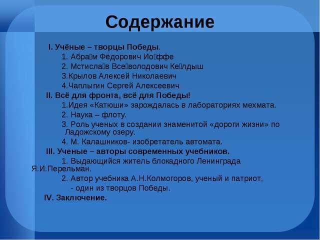 Содержание I. Учёные – творцы Победы. 1. Абра́м Фёдорович Ио́ффе 2. Мстисла́в...