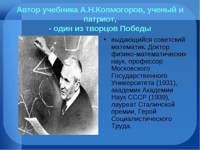 Автор учебника А.Н.Колмогоров, ученый и патриот, - один из творцов Победы выд...