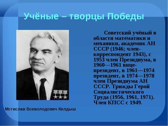 Учёные – творцы Победы Советский учёный в области математики и механики, ак...