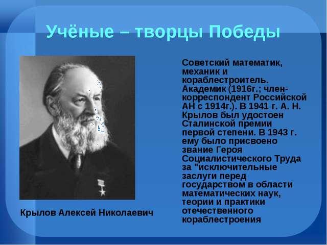 Учёные – творцы Победы Советский математик, механик и кораблестроитель. Акаде...
