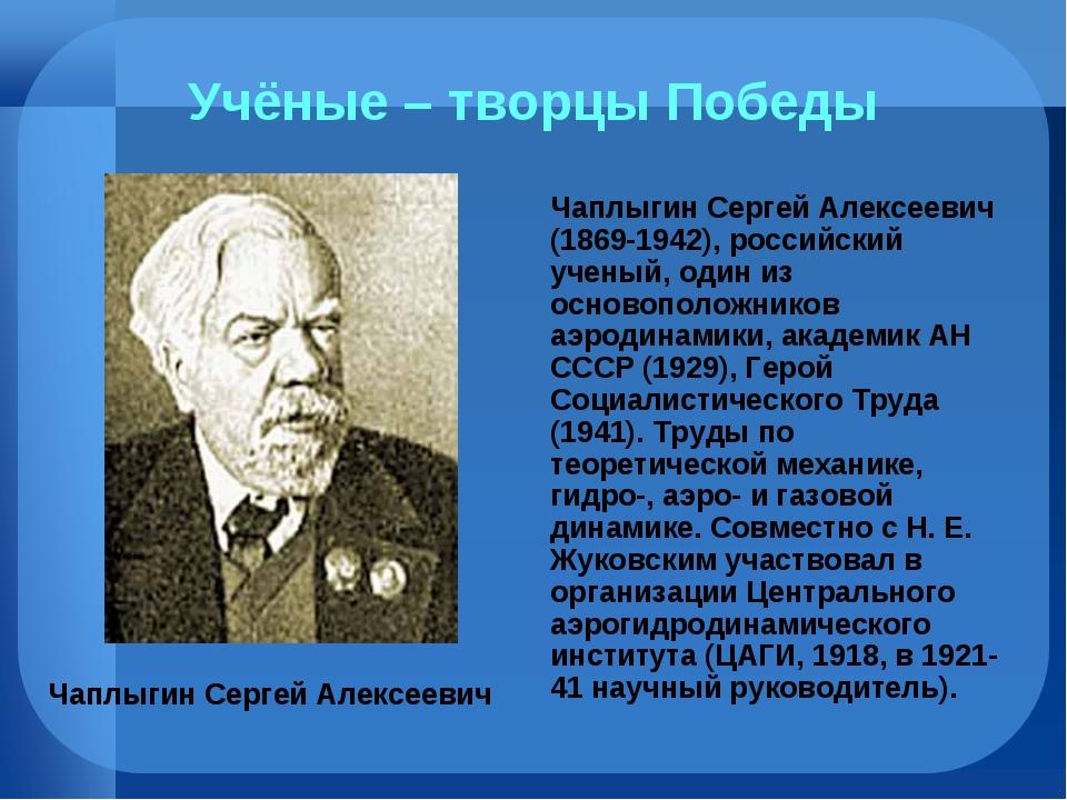 Учёные – творцы Победы Чаплыгин Сергей Алексеевич (1869-1942), российский уч...
