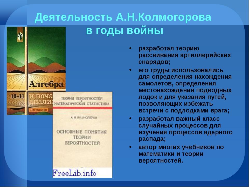 Деятельность А.Н.Колмогорова в годы войны разработал теорию рассеивания артил...