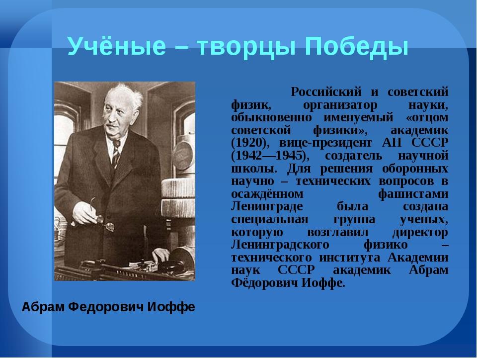 Учёные – творцы Победы Российский и советский физик, организатор науки, обы...