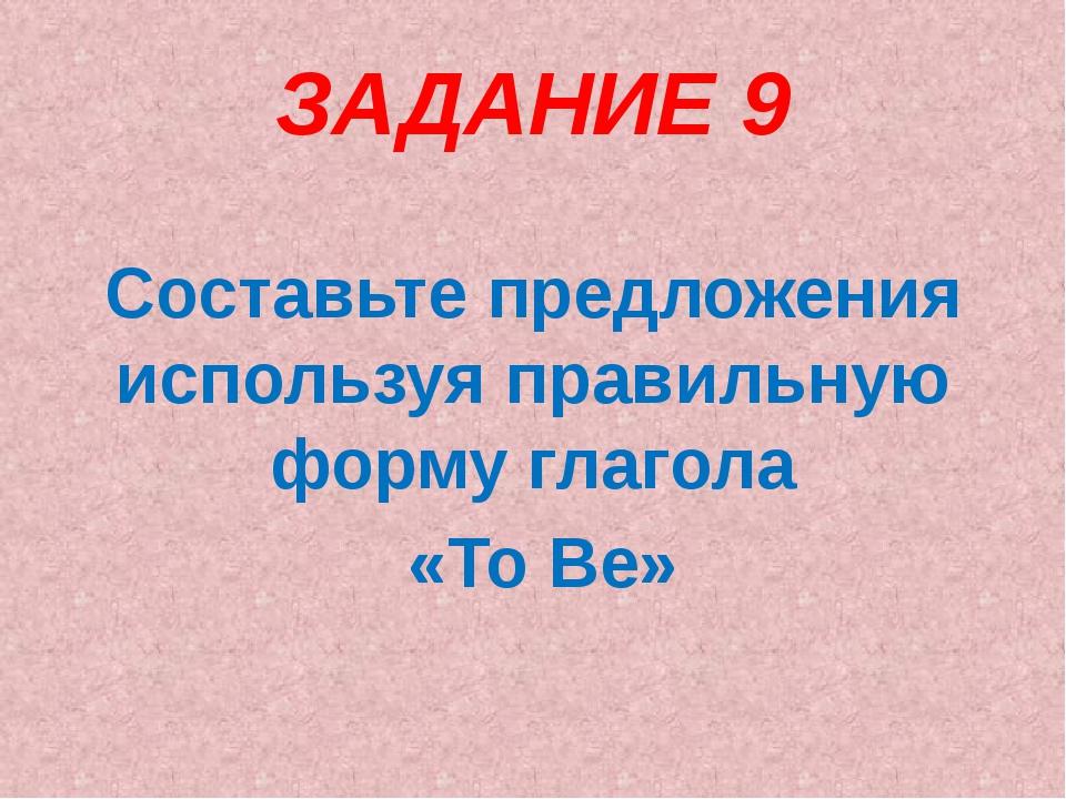 ЗАДАНИЕ 9 Составьте предложения используя правильную форму глагола «To Be»