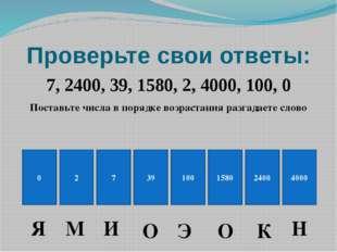 Проверьте свои ответы: 7, 2400, 39, 1580, 2, 4000, 100, 0 Поставьте числа в п