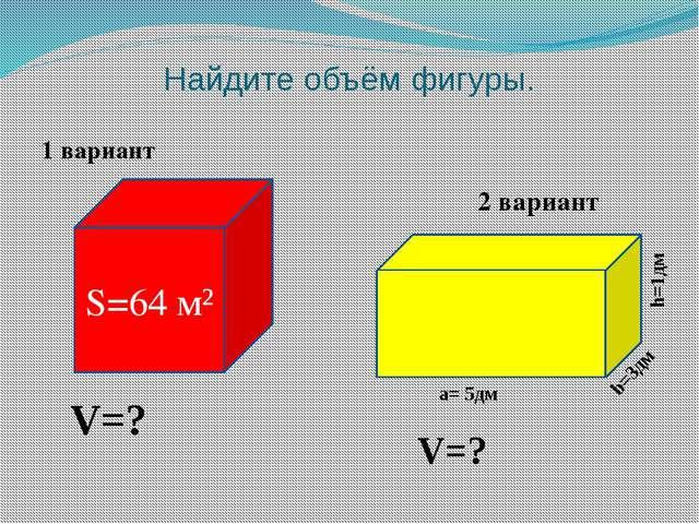 Найдите объём фигуры. 1 вариант S=64 м² а= 5дм b=3дм h=1дм 2 вариант V=? V=?