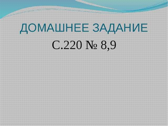 ДОМАШНЕЕ ЗАДАНИЕ С.220 № 8,9