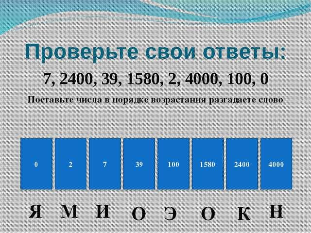 Проверьте свои ответы: 7, 2400, 39, 1580, 2, 4000, 100, 0 Поставьте числа в п...