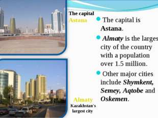 The capital is Astana. Almaty is the largest city of the country with a popul