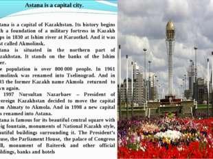 Astana is a capital city. Astana is a capital of Kazakhstan. Its history begi