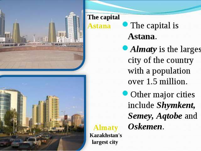 The capital is Astana. Almaty is the largest city of the country with a popul...