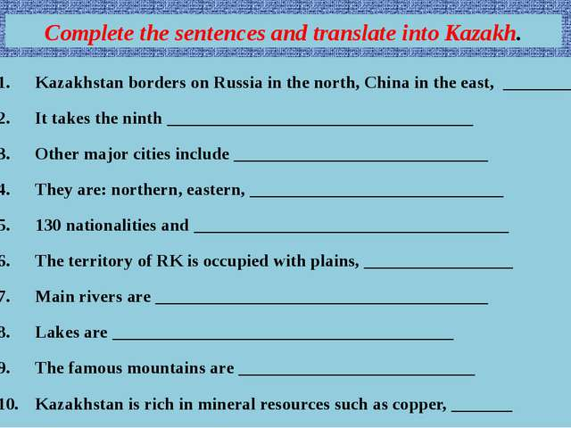 Complete the sentences and translate into Kazakh. Kazakhstan borders on Russi...