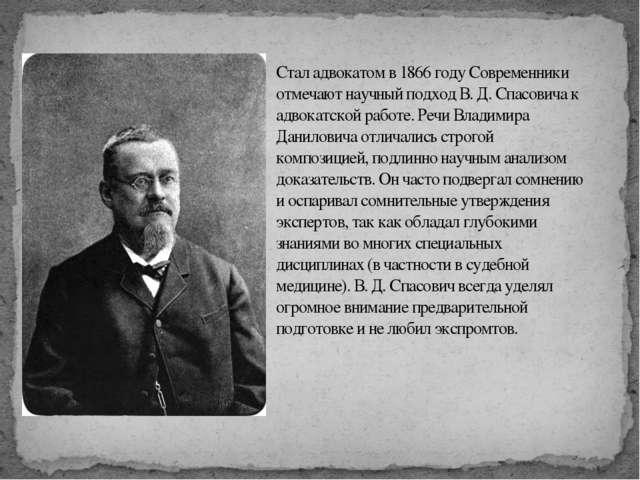 Стал адвокатом в 1866 году Современники отмечают научный подход В. Д. Спасов...