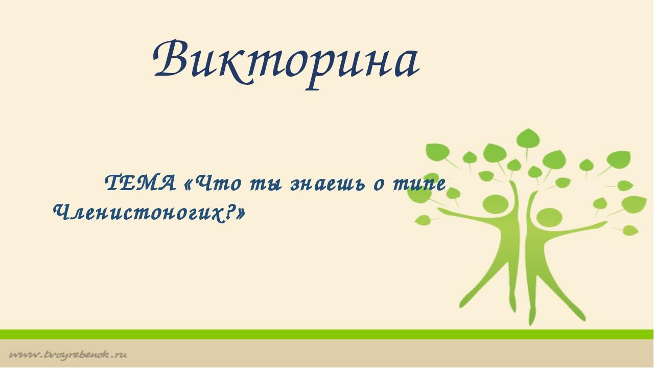 Викторина ТЕМА «Что ты знаешь о типе Членистоногих?»