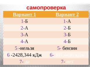 самопроверка Вариант 1 Вариант 2 1-Б 1-А 2-А 2-Б 3-А 3-Б 4-А 4-Б 5-нельзя 5-б
