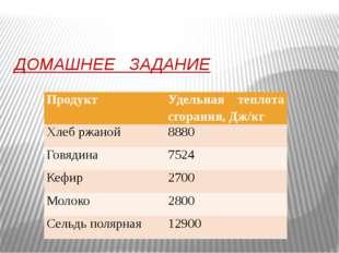 ДОМАШНЕЕ ЗАДАНИЕ Продукт Удельная теплота сгорания, Дж/кг Хлеб ржаной 8880 Го