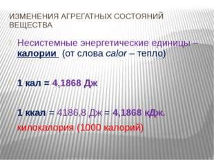 ИЗМЕНЕНИЯ АГРЕГАТНЫХ СОСТОЯНИЙ ВЕЩЕСТВА Несистемные энергетические единицы –