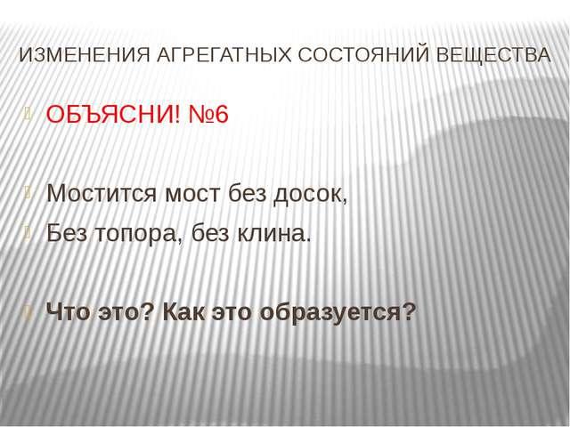 ИЗМЕНЕНИЯ АГРЕГАТНЫХ СОСТОЯНИЙ ВЕЩЕСТВА ОБЪЯСНИ! №6 Мостится мост без досок,...