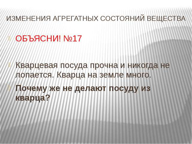 ИЗМЕНЕНИЯ АГРЕГАТНЫХ СОСТОЯНИЙ ВЕЩЕСТВА ОБЪЯСНИ! №17 Кварцевая посуда прочна...
