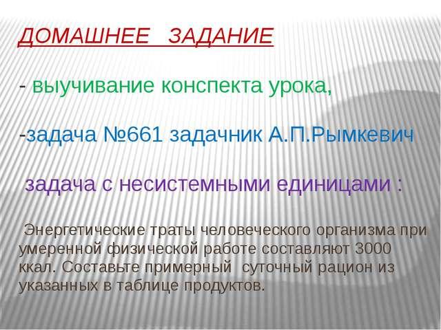 ДОМАШНЕЕ ЗАДАНИЕ - выучивание конспекта урока, -задача №661 задачник А.П.Рымк...