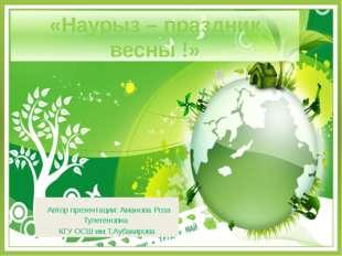 «Наурыз – праздник весны !» Автор презентации: Аманова Роза Тулегеновна КГУ