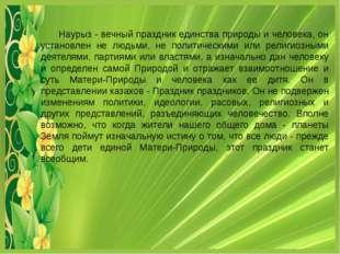 Наурыз - вечный праздник единства природы и человека, он установлен не людьм