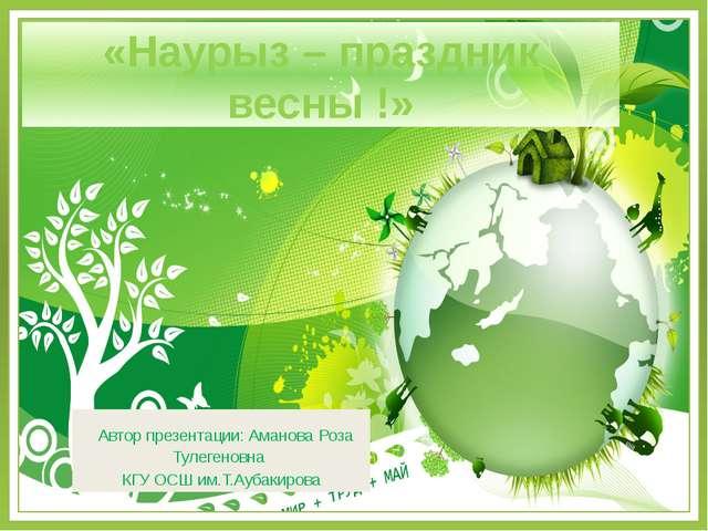 «Наурыз – праздник весны !» Автор презентации: Аманова Роза Тулегеновна КГУ...