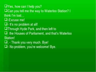 Yes, how can I help you? Сan you tell me the way to Waterloo Station? I think