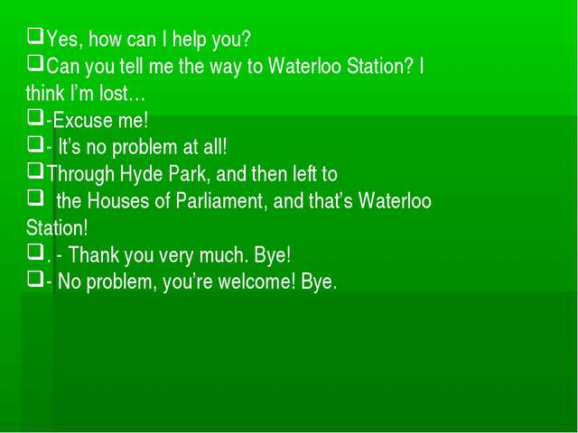 Yes, how can I help you? Сan you tell me the way to Waterloo Station? I think...