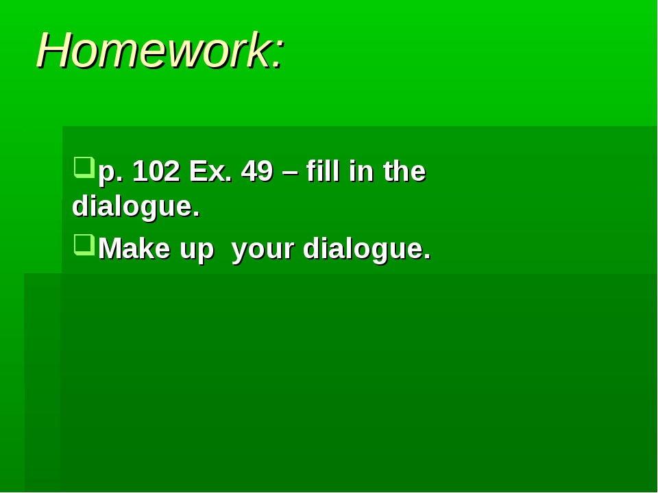 Homework: p. 102 Ex. 49 – fill in the dialogue. Make up your dialogue.