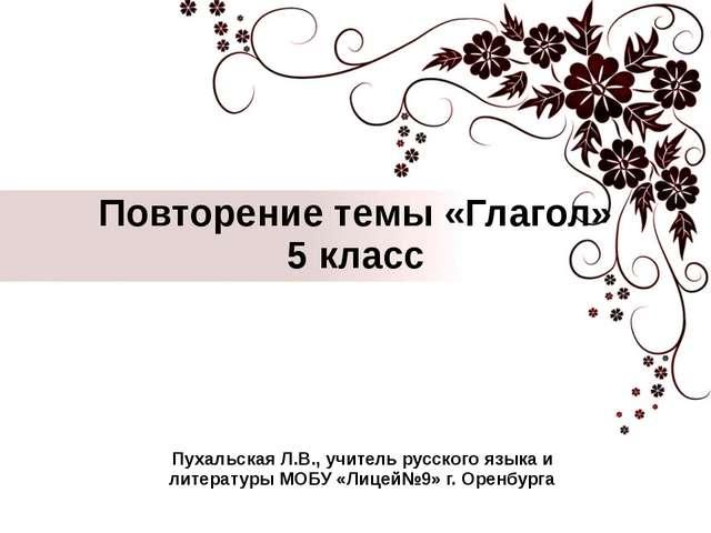 Повторение темы «Глагол» 5 класс Пухальская Л.В., учитель русского языка и ли...