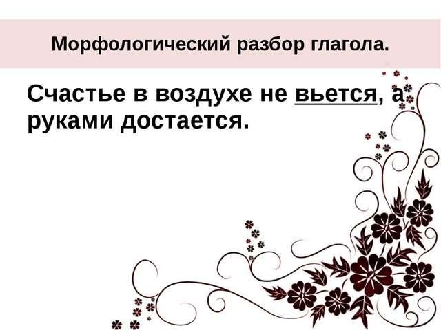Морфологический разбор глагола. Счастье в воздухе не вьется, а руками достает...